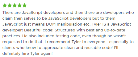 There are JavaScript developers and then there are developers who claim then selves to be JavaScript developers but to them JavaScript just means DOM manipulation etc. Tyler IS a JavaScript developer! Beautiful code! Structured with best and up-to-date practices. He also included testing code, even though he wasn't requested to do that. I recommend Tyler to everyone - especially to clients who know to appreciate clean and reusable code! I'll definitely hire Tyler again!